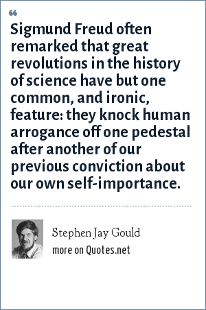 Stephen Jay Gould: Sigmund Freud often remarked that great revolutions in the history of science have but one common, and ironic, feature: they knock human arrogance off one pedestal after another of our previous conviction about our own self-importance.