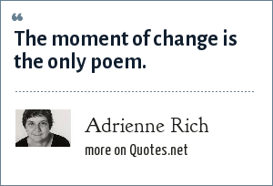 Adrienne Rich: The moment of change is the only poem.