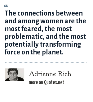 Adrienne Rich: The connections between and among women are the most feared, the most problematic, and the most potentially transforming force on the planet.