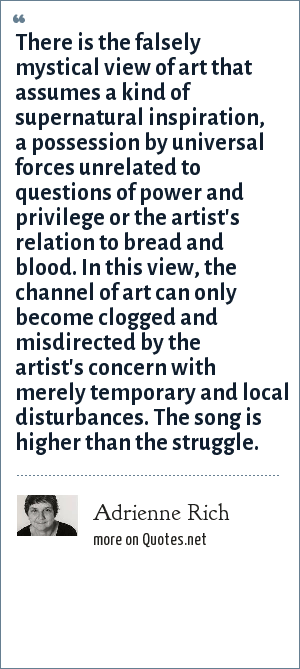 Adrienne Rich: There is the falsely mystical view of art that assumes a kind of supernatural inspiration, a possession by universal forces unrelated to questions of power and privilege or the artist's relation to bread and blood. In this view, the channel of art can only become clogged and misdirected by the artist's concern with merely temporary and local disturbances. The song is higher than the struggle.