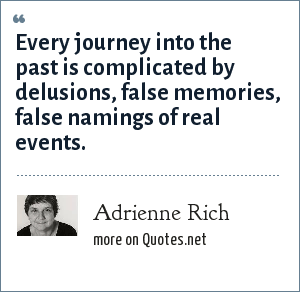 Adrienne Rich: Every journey into the past is complicated by delusions, false memories, false namings of real events.
