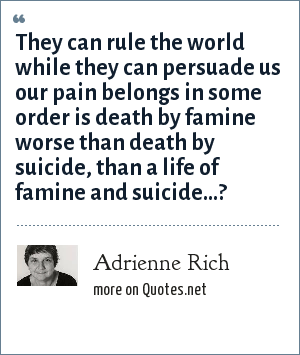 Adrienne Rich: They can rule the world while they can persuade us our pain belongs in some order is death by famine worse than death by suicide, than a life of famine and suicide...?