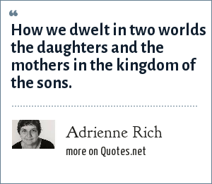 Adrienne Rich: How we dwelt in two worlds the daughters and the mothers in the kingdom of the sons.