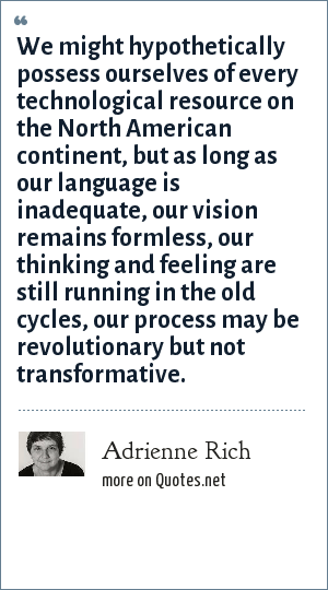 Adrienne Rich: We might hypothetically possess ourselves of every technological resource on the North American continent, but as long as our language is inadequate, our vision remains formless, our thinking and feeling are still running in the old cycles, our process may be revolutionary but not transformative.