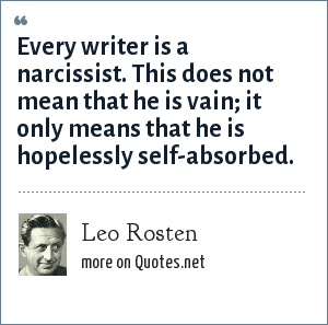 Leo Rosten: Every writer is a narcissist. This does not mean that he is vain; it only means that he is hopelessly self-absorbed.