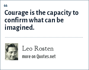 Leo Rosten: Courage is the capacity to confirm what can be imagined.