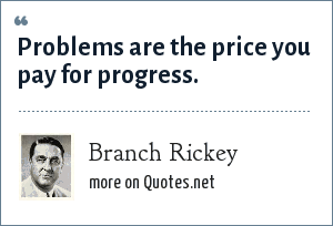 Branch Rickey: Problems are the price you pay for progress.