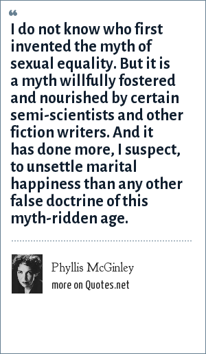 Phyllis McGinley: I do not know who first invented the myth of sexual equality. But it is a myth willfully fostered and nourished by certain semi-scientists and other fiction writers. And it has done more, I suspect, to unsettle marital happiness than any other false doctrine of this myth-ridden age.