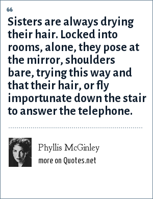 Phyllis McGinley: Sisters are always drying their hair. Locked into rooms, alone, they pose at the mirror, shoulders bare, trying this way and that their hair, or fly importunate down the stair to answer the telephone.