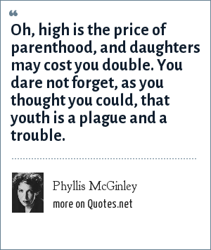 Phyllis McGinley: Oh, high is the price of parenthood, and daughters may cost you double. You dare not forget, as you thought you could, that youth is a plague and a trouble.
