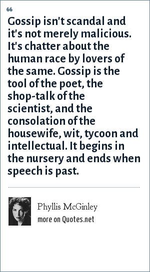 Phyllis McGinley: Gossip isn't scandal and it's not merely malicious. It's chatter about the human race by lovers of the same. Gossip is the tool of the poet, the shop-talk of the scientist, and the consolation of the housewife, wit, tycoon and intellectual. It begins in the nursery and ends when speech is past.