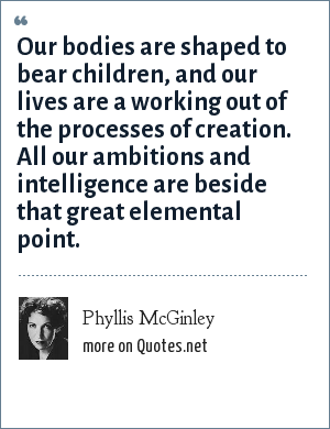 Phyllis McGinley: Our bodies are shaped to bear children, and our lives are a working out of the processes of creation. All our ambitions and intelligence are beside that great elemental point.