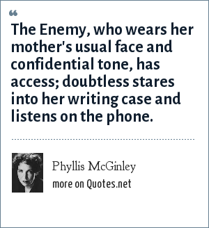 Phyllis McGinley: The Enemy, who wears her mother's usual face and confidential tone, has access; doubtless stares into her writing case and listens on the phone.