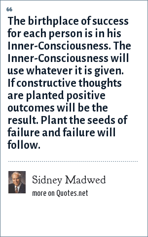 Sidney Madwed: The birthplace of success for each person is in his Inner-Consciousness. The Inner-Consciousness will use whatever it is given. If constructive thoughts are planted positive outcomes will be the result. Plant the seeds of failure and failure will follow.