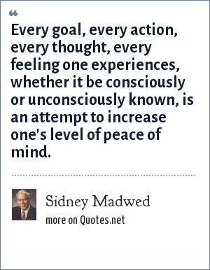 Sidney Madwed: Every goal, every action, every thought, every feeling one experiences, whether it be consciously or unconsciously known, is an attempt to increase one's level of peace of mind.