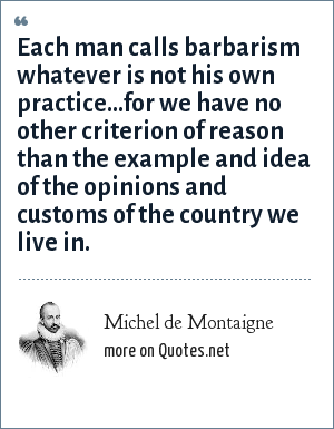 Michel de Montaigne: Each man calls barbarism whatever is not his own practice...for we have no other criterion of reason than the example and idea of the opinions and customs of the country we live in.