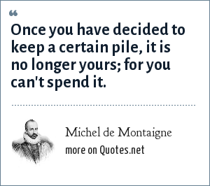 Michel de Montaigne: Once you have decided to keep a certain pile, it is no longer yours; for you can't spend it.