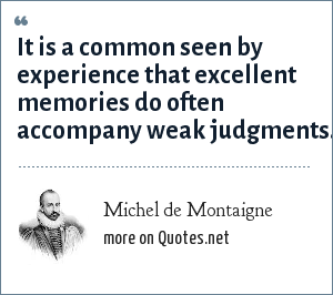 Michel de Montaigne: It is a common seen by experience that excellent memories do often accompany weak judgments.