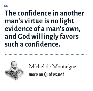 Michel de Montaigne: The confidence in another man's virtue is no light evidence of a man's own, and God willingly favors such a confidence.