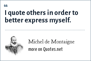 Michel de Montaigne: I quote others in order to better express myself.
