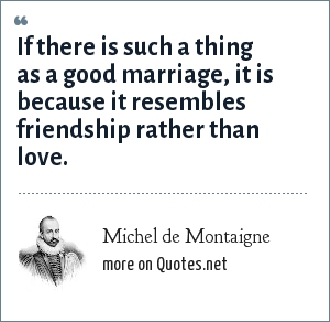 Michel de Montaigne: If there is such a thing as a good marriage, it is because it resembles friendship rather than love.