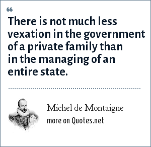 Michel de Montaigne: There is not much less vexation in the government of a private family than in the managing of an entire state.