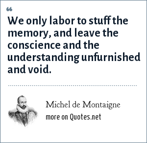 Michel de Montaigne: We only labor to stuff the memory, and leave the conscience and the understanding unfurnished and void.