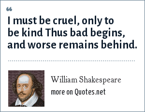 William Shakespeare: I must be cruel, only to be kind Thus bad begins, and worse remains behind.