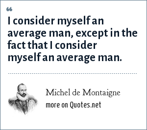 Michel de Montaigne: I consider myself an average man, except in the fact that I consider myself an average man.