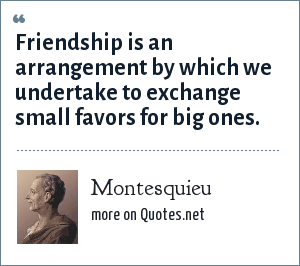 Montesquieu: Friendship is an arrangement by which we undertake to exchange small favors for big ones.