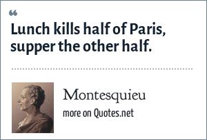 Montesquieu: Lunch kills half of Paris, supper the other half.