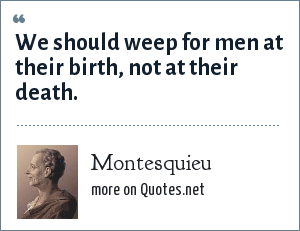 Montesquieu: We should weep for men at their birth, not at their death.