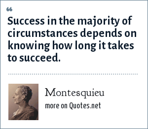 Montesquieu: Success in the majority of circumstances depends on knowing how long it takes to succeed.
