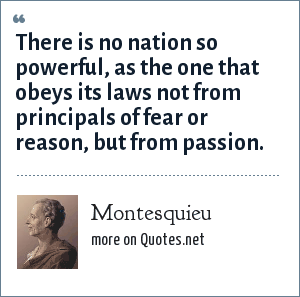 Montesquieu: There is no nation so powerful, as the one that obeys its laws not from principals of fear or reason, but from passion.