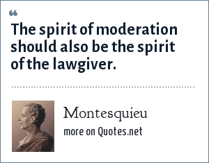 Montesquieu: The spirit of moderation should also be the spirit of the lawgiver.