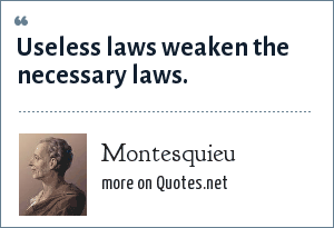 Montesquieu: Useless laws weaken the necessary laws.