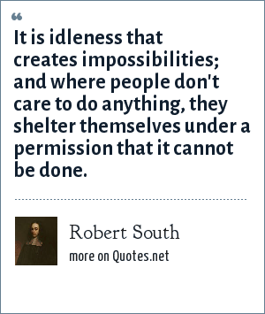 Robert South: It is idleness that creates impossibilities; and where people don't care to do anything, they shelter themselves under a permission that it cannot be done.