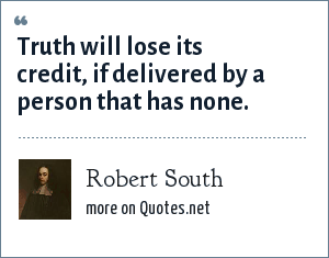 Robert South: Truth will lose its credit, if delivered by a person that has none.