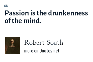 Robert South: Passion is the drunkenness of the mind.