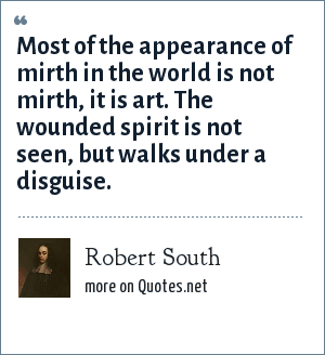 Robert South: Most of the appearance of mirth in the world is not mirth, it is art. The wounded spirit is not seen, but walks under a disguise.