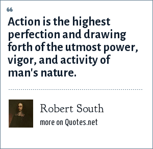 Robert South: Action is the highest perfection and drawing forth of the utmost power, vigor, and activity of man's nature.