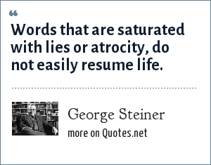 George Steiner: Words that are saturated with lies or atrocity, do not easily resume life.