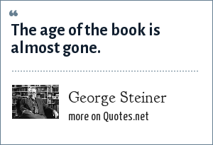 George Steiner: The age of the book is almost gone.