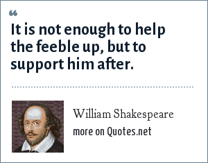 William Shakespeare: It is not enough to help the feeble up, but to support him after.