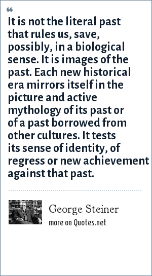 George Steiner: It is not the literal past that rules us, save, possibly, in a biological sense. It is images of the past. Each new historical era mirrors itself in the picture and active mythology of its past or of a past borrowed from other cultures. It tests its sense of identity, of regress or new achievement against that past.