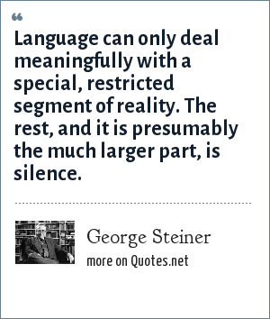 George Steiner: Language can only deal meaningfully with a special, restricted segment of reality. The rest, and it is presumably the much larger part, is silence.