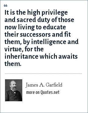 James A. Garfield: It is the high privilege and sacred duty of those now living to educate their successors and fit them, by intelligence and virtue, for the inheritance which awaits them.