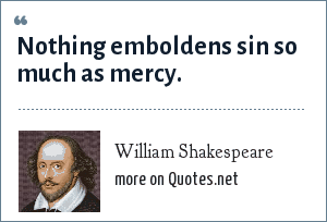 William Shakespeare: Nothing emboldens sin so much as mercy.