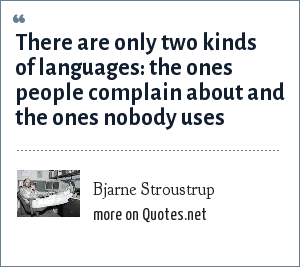 Bjarne Stroustrup: There are only two kinds of languages: the ones people complain about and the ones nobody uses