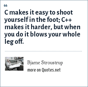 Bjarne Stroustrup: C makes it easy to shoot yourself in the foot; C++ makes it harder, but when you do it blows your whole leg off.